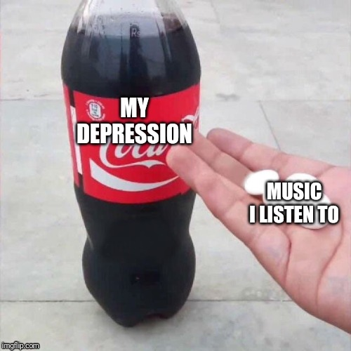 Coke and Mentos | MY DEPRESSION MUSIC I LISTEN TO | image tagged in coke and mentos | made w/ Imgflip meme maker
