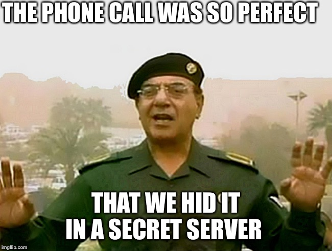 TRUST BAGHDAD BOB | THE PHONE CALL WAS SO PERFECT THAT WE HID IT IN A SECRET SERVER | image tagged in trust baghdad bob | made w/ Imgflip meme maker