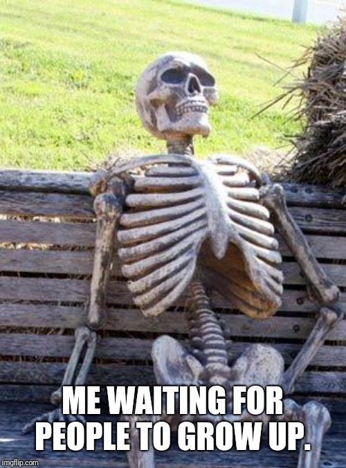Waiting Skeleton | ME WAITING FOR PEOPLE TO GROW UP. | image tagged in memes,waiting skeleton | made w/ Imgflip meme maker