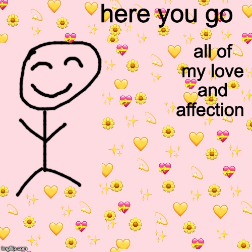 my luv | here you go all of my love and affection | image tagged in wholesome,i love you | made w/ Imgflip meme maker
