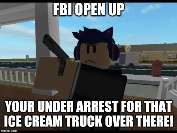 FBI OPEN UP | FBI OPEN UP YOUR UNDER ARREST FOR THAT ICE CREAM TRUCK OVER THERE! | image tagged in fbi open up | made w/ Imgflip meme maker