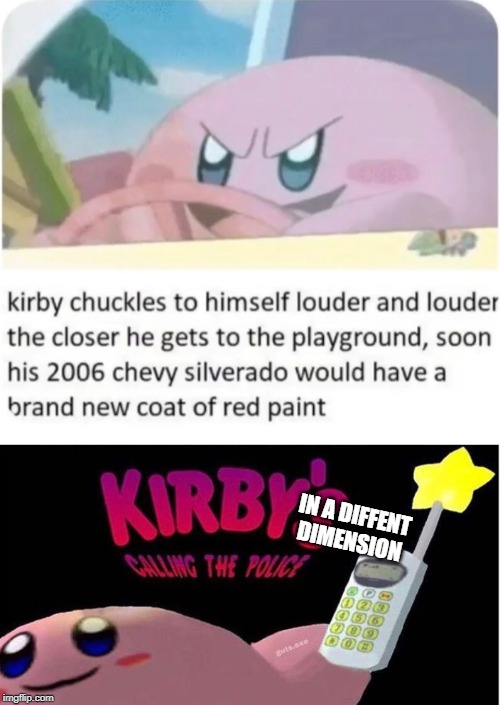 Blood in kirby is just not right |  IN A DIFFENT DIMENSION | image tagged in kirby's calling the police,memes,blood,chevy,playground,kirby | made w/ Imgflip meme maker