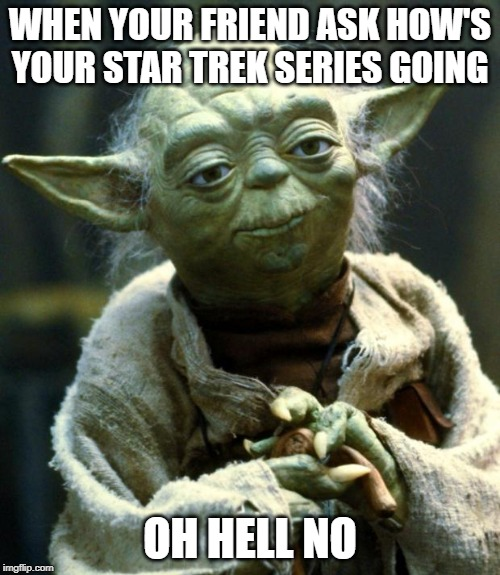 Star Wars Yoda Meme | WHEN YOUR FRIEND ASK HOW'S YOUR STAR TREK SERIES GOING OH HELL NO | image tagged in memes,star wars yoda | made w/ Imgflip meme maker