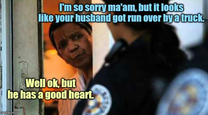 Police officer at the door | I'm so sorry ma'am, but it looks like your husband got run over by a truck. Well ok, but he has a good heart. | image tagged in police officer at door,tragedy,dark humor | made w/ Imgflip meme maker