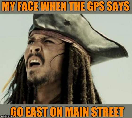 Like speak English,  is it right or left?  I forgot my compass at home again. | MY FACE WHEN THE GPS SAYS GO EAST ON MAIN STREET | image tagged in confused dafuq jack sparrow what,gps | made w/ Imgflip meme maker