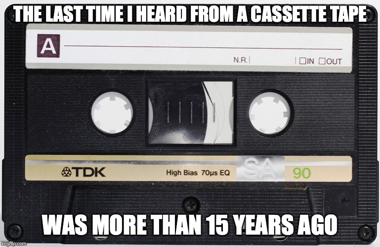 Cassette Tape | THE LAST TIME I HEARD FROM A CASSETTE TAPE WAS MORE THAN 15 YEARS AGO | image tagged in cassette,tape,memes | made w/ Imgflip meme maker