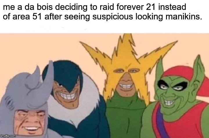 Me And The Boys Meme | me a da bois deciding to raid forever 21 instead of area 51 after seeing suspicious looking manikins. | image tagged in memes,me and the boys | made w/ Imgflip meme maker