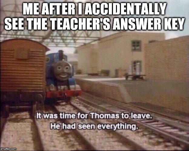 It was time for thomas to leave | ME AFTER I ACCIDENTALLY SEE THE TEACHER'S ANSWER KEY | image tagged in it was time for thomas to leave | made w/ Imgflip meme maker