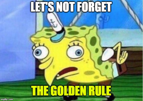 Mocking Spongebob Meme | LET'S NOT FORGET THE GOLDEN RULE | image tagged in memes,mocking spongebob | made w/ Imgflip meme maker