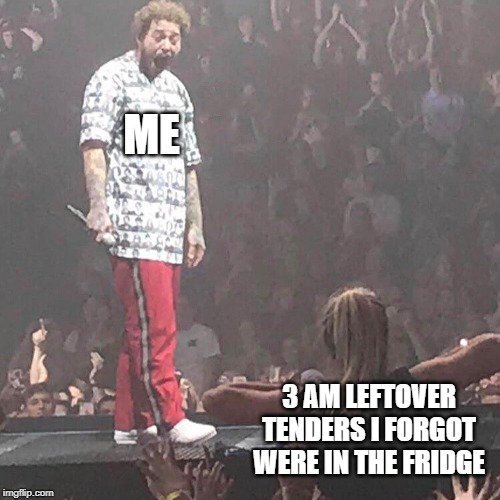Leftover Tenders | ME 3 AM LEFTOVER TENDERS I FORGOT WERE IN THE FRIDGE | image tagged in post malone happy,we've all had that moment | made w/ Imgflip meme maker