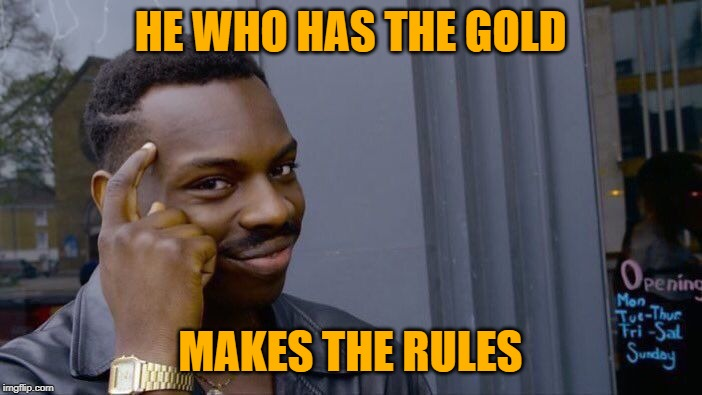 Roll Safe Think About It Meme | HE WHO HAS THE GOLD MAKES THE RULES | image tagged in memes,roll safe think about it | made w/ Imgflip meme maker