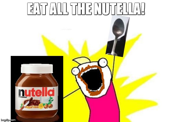 X All The Y | EAT ALL THE NUTELLA! | image tagged in memes,x all the y | made w/ Imgflip meme maker