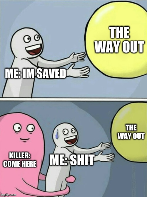 Running Away Balloon Meme | ME: IM SAVED THE WAY OUT KILLER: COME HERE ME: SHIT THE WAY OUT | image tagged in memes,running away balloon | made w/ Imgflip meme maker