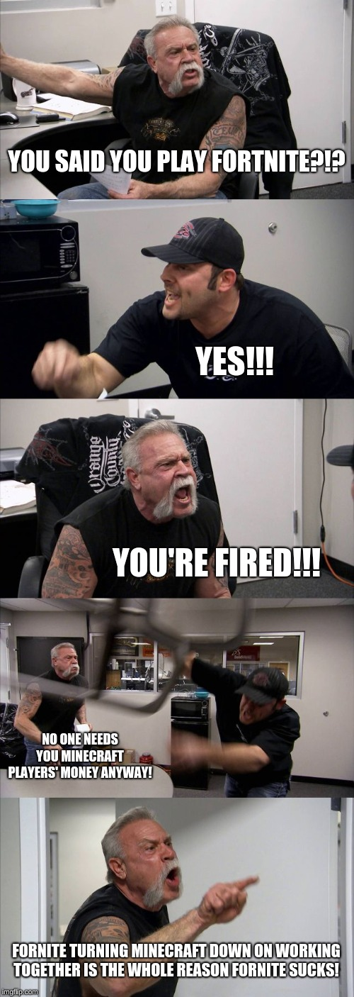 American Chopper Argument Meme | YOU SAID YOU PLAY FORTNITE?!? YES!!! YOU'RE FIRED!!! NO ONE NEEDS YOU MINECRAFT PLAYERS' MONEY ANYWAY! FORNITE TURNING MINECRAFT DOWN ON WOR | image tagged in memes,american chopper argument | made w/ Imgflip meme maker