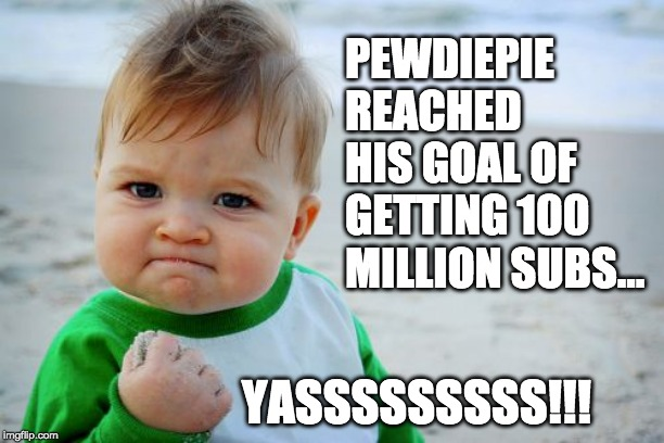 Success Kid Original |  PEWDIEPIE REACHED HIS GOAL OF GETTING 100 MILLION SUBS... YASSSSSSSSS!!! | image tagged in memes,success kid original,pewdiepie | made w/ Imgflip meme maker
