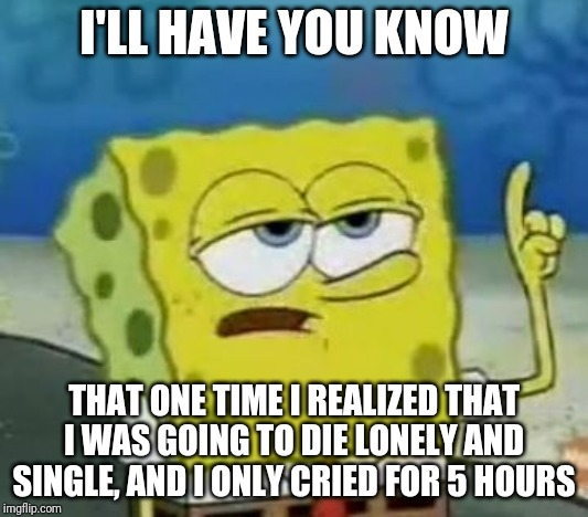 I'll Have You Know Spongebob Meme |  I'LL HAVE YOU KNOW; THAT ONE TIME I REALIZED THAT I WAS GOING TO DIE LONELY AND SINGLE, AND I ONLY CRIED FOR 5 HOURS | image tagged in memes,ill have you know spongebob | made w/ Imgflip meme maker