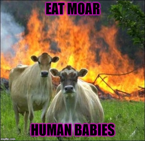 Evil Cows |  EAT MOAR; HUMAN BABIES | image tagged in memes,evil cows | made w/ Imgflip meme maker