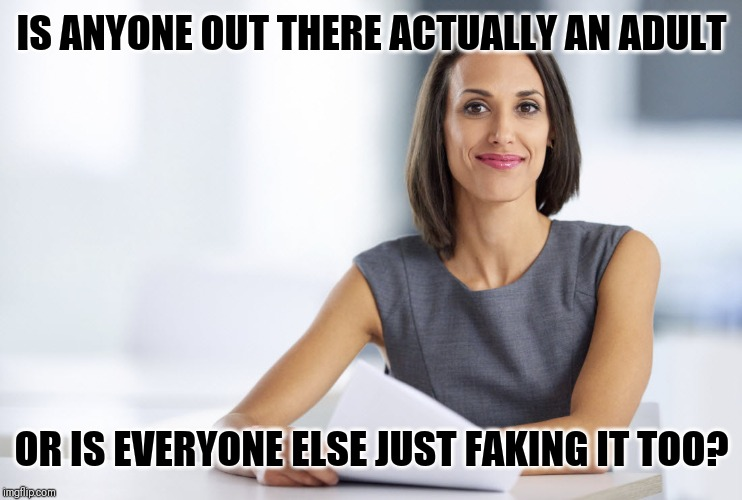 Successful businesswoman | IS ANYONE OUT THERE ACTUALLY AN ADULT OR IS EVERYONE ELSE JUST FAKING IT TOO? | image tagged in successful businesswoman | made w/ Imgflip meme maker