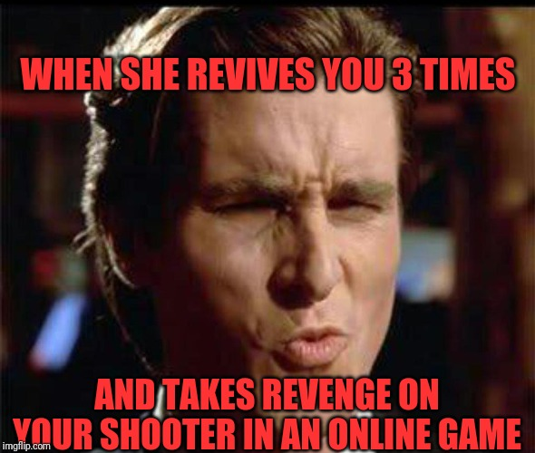 WHEN SHE REVIVES YOU 3 TIMES AND TAKES REVENGE ON YOUR SHOOTER IN AN ONLINE GAME | image tagged in christian bale ooh | made w/ Imgflip meme maker