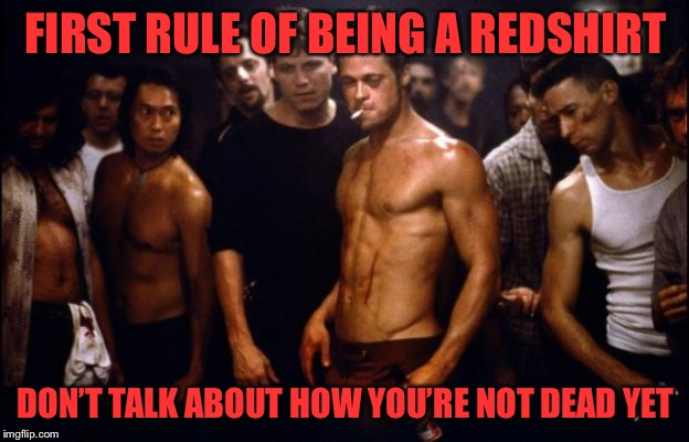 Fight Club Template  | FIRST RULE OF BEING A REDSHIRT DON'T TALK ABOUT HOW YOU'RE NOT DEAD YET | image tagged in fight club template | made w/ Imgflip meme maker