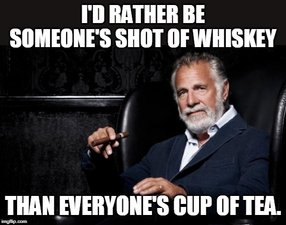 I'm your best shot | I'D RATHER BE SOMEONE'S SHOT OF WHISKEY THAN EVERYONE'S CUP OF TEA. | image tagged in whiskey,tea,friends | made w/ Imgflip meme maker