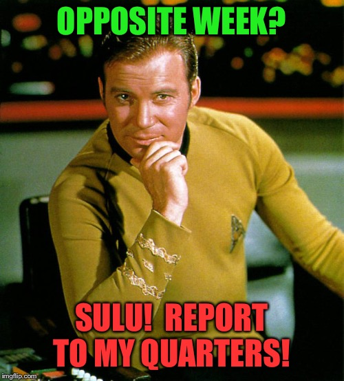 captain kirk | OPPOSITE WEEK? SULU!  REPORT TO MY QUARTERS! | image tagged in captain kirk | made w/ Imgflip meme maker