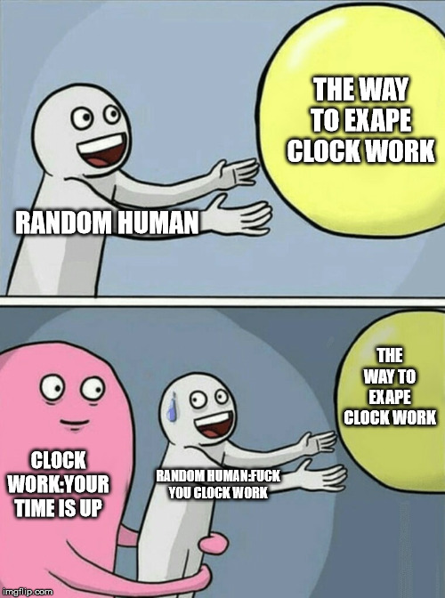 Running Away Balloon Meme | RANDOM HUMAN THE WAY TO EXAPE CLOCK WORK CLOCK WORK:YOUR TIME IS UP RANDOM HUMAN:F**K YOU CLOCK WORK THE WAY TO EXAPE CLOCK WORK | image tagged in memes,running away balloon | made w/ Imgflip meme maker
