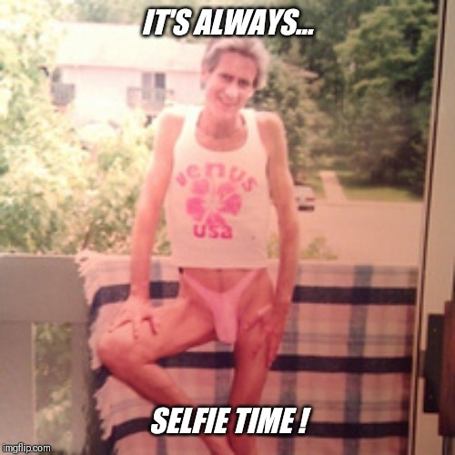 IT'S ALWAYS... SELFIE TIME ! | made w/ Imgflip meme maker