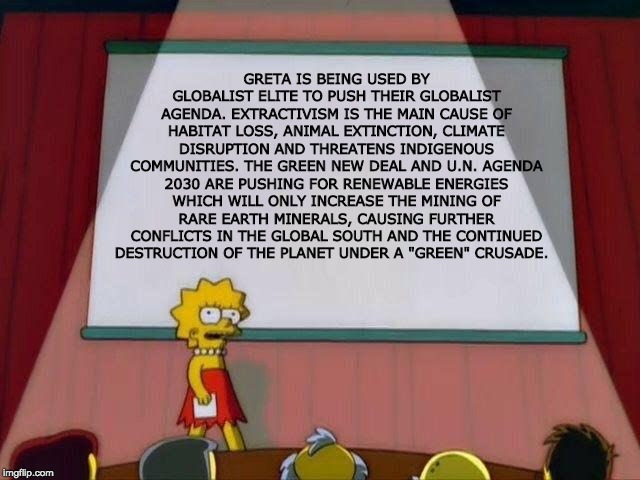 "Lisa Simpson's Presentation |  GRETA IS BEING USED BY GLOBALIST ELITE TO PUSH THEIR GLOBALIST AGENDA. EXTRACTIVISM IS THE MAIN CAUSE OF HABITAT LOSS, ANIMAL EXTINCTION, CLIMATE DISRUPTION AND THREATENS INDIGENOUS COMMUNITIES. THE GREEN NEW DEAL AND U.N. AGENDA 2030 ARE PUSHING FOR RENEWABLE ENERGIES WHICH WILL ONLY INCREASE THE MINING OF RARE EARTH MINERALS, CAUSING FURTHER CONFLICTS IN THE GLOBAL SOUTH AND THE CONTINUED DESTRUCTION OF THE PLANET UNDER A ""GREEN"" CRUSADE. 