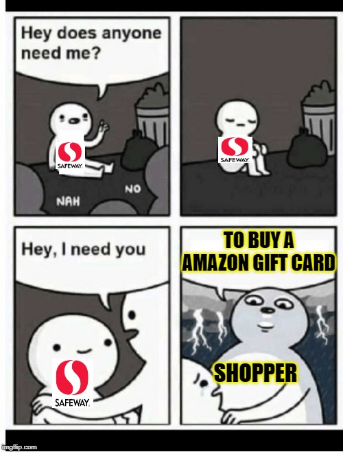Safeway and Amazon be like: | TO BUY A AMAZON GIFT CARD SHOPPER | image tagged in hey does anyone need me,amazon | made w/ Imgflip meme maker