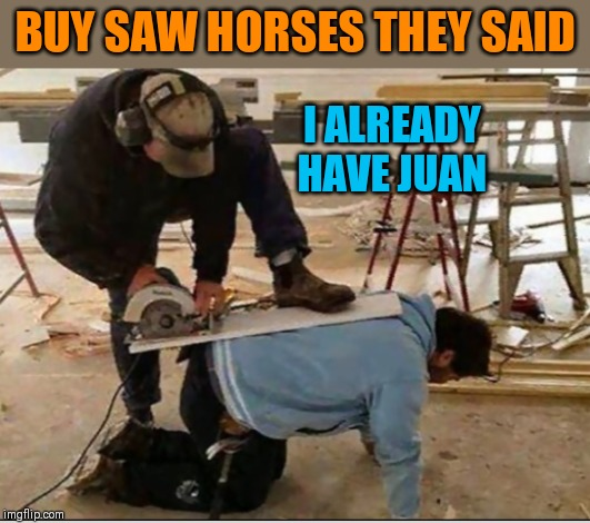 One does the job | BUY SAW HORSES THEY SAID I ALREADY HAVE JUAN | image tagged in memes,construction fails,44colt,saw horse,funny,puns | made w/ Imgflip meme maker