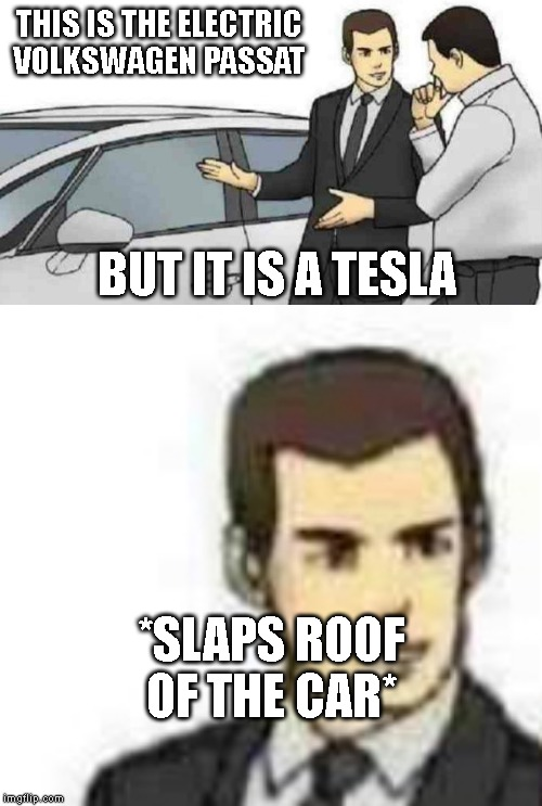 stupid car dealers thinks 100% it's a vw passat but its a tesla model s | THIS IS THE ELECTRIC VOLKSWAGEN PASSAT BUT IT IS A TESLA *SLAPS ROOF OF THE CAR* | image tagged in car salesman slaps roof of car 2 | made w/ Imgflip meme maker