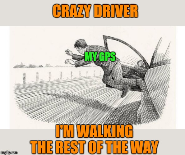 jumping out of car | MY GPS I'M WALKING THE REST OF THE WAY CRAZY DRIVER | image tagged in jumping out of car | made w/ Imgflip meme maker