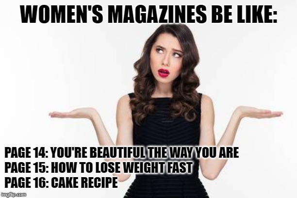 Confused Women Magazine |  WOMEN'S MAGAZINES BE LIKE:; PAGE 14: YOU'RE BEAUTIFUL THE WAY YOU ARE  PAGE 15: HOW TO LOSE WEIGHT FAST  PAGE 16: CAKE RECIPE | image tagged in confused woman,magazines,cake,weight loss,funny,funny memes | made w/ Imgflip meme maker