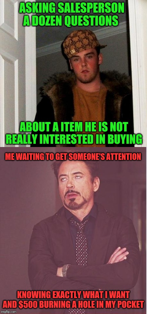 You know the type |  ASKING SALESPERSON A DOZEN QUESTIONS; ABOUT A ITEM HE IS NOT REALLY INTERESTED IN BUYING; ME WAITING TO GET SOMEONE'S ATTENTION; KNOWING EXACTLY WHAT I WANT AND $500 BURNING A HOLE IN MY POCKET | image tagged in retail,shopping | made w/ Imgflip meme maker