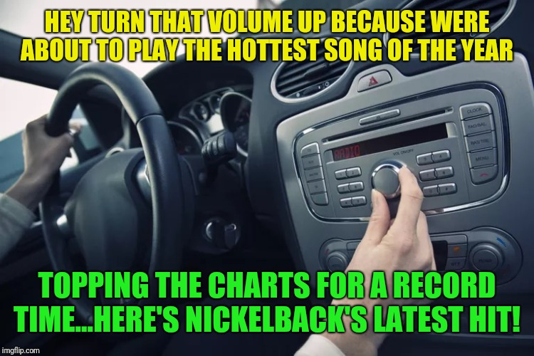 Opposites week, a MrRedRobert77 event - Oct 3 thru 9 | HEY TURN THAT VOLUME UP BECAUSE WERE ABOUT TO PLAY THE HOTTEST SONG OF THE YEAR TOPPING THE CHARTS FOR A RECORD TIME...HERE'S NICKELBACK'S L | image tagged in car radio,nickelback,opposite week | made w/ Imgflip meme maker