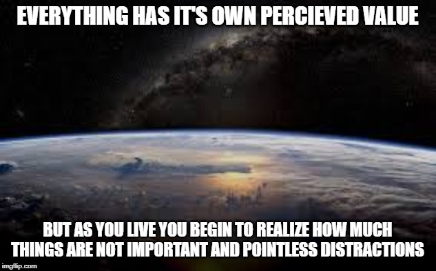 The Meaningful Perspective | EVERYTHING HAS IT'S OWN PERCIEVED VALUE BUT AS YOU LIVE YOU BEGIN TO REALIZE HOW MUCH THINGS ARE NOT IMPORTANT AND POINTLESS DISTRACTIONS | image tagged in the meaning of life,important,meaning,life lessons,philosopher,desire | made w/ Imgflip meme maker