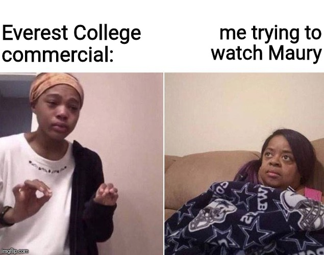 You Are The Father! |  me trying to watch Maury; Everest College  commercial: | image tagged in lecturing mom,college,commercials,couch,maury | made w/ Imgflip meme maker