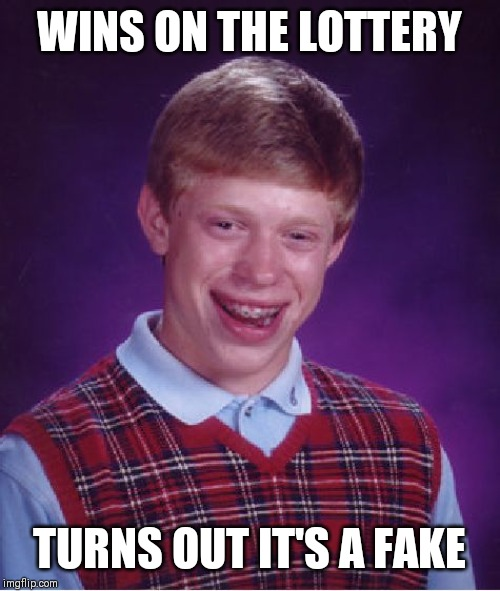 Bad Luck Brian Meme | WINS ON THE LOTTERY TURNS OUT IT'S A FAKE | image tagged in memes,bad luck brian | made w/ Imgflip meme maker