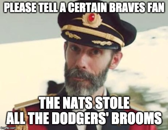 Captain Obvious |  PLEASE TELL A CERTAIN BRAVES FAN; THE NATS STOLE ALL THE DODGERS' BROOMS | image tagged in captain obvious | made w/ Imgflip meme maker