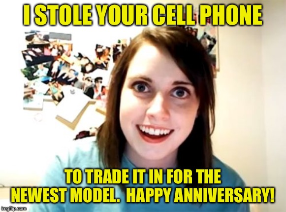Normally Attached Girlfriend (Opposite Week, Oct 3-9, a MrRedRobert77 event!) | I STOLE YOUR CELL PHONE TO TRADE IT IN FOR THE NEWEST MODEL.  HAPPY ANNIVERSARY! | image tagged in memes,overly attached girlfriend,normally attached girlfriend,opposite week,funny | made w/ Imgflip meme maker