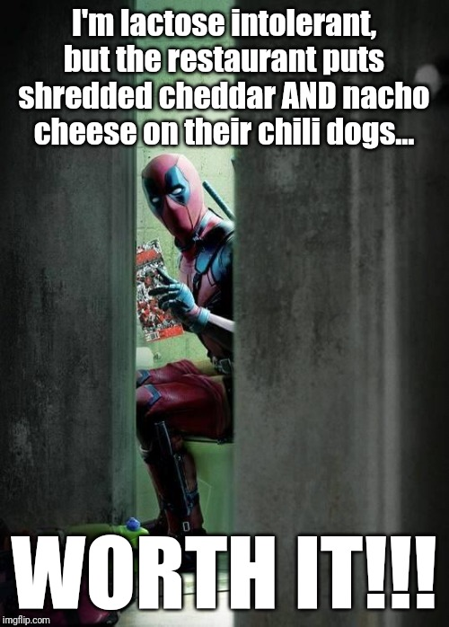 Guess where I'm at as I'm making this meme... | I'm lactose intolerant, but the restaurant puts shredded cheddar AND nacho cheese on their chili dogs... WORTH IT!!! | image tagged in deadpool,memes,lactose intolerant,pooping,chili and cheese dogs,lowbrow humor | made w/ Imgflip meme maker