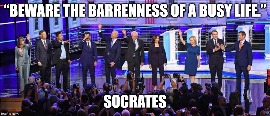 """BEWARE THE BARRENNESS OF A BUSY LIFE.""; SOCRATES 