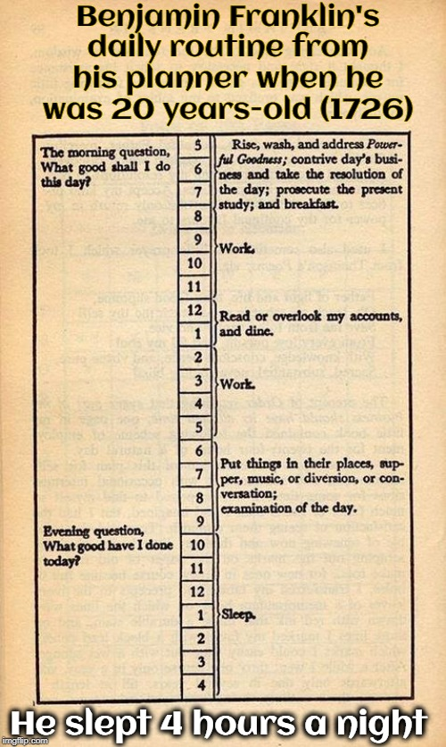 You wanna know how to discover something like electricity? | Benjamin Franklin's daily routine from his planner when he was 20 years-old (1726) He slept 4 hours a night | image tagged in vince vance,benjamin franklin,declaration of independence,poor richards almanac,inventor,electricity | made w/ Imgflip meme maker