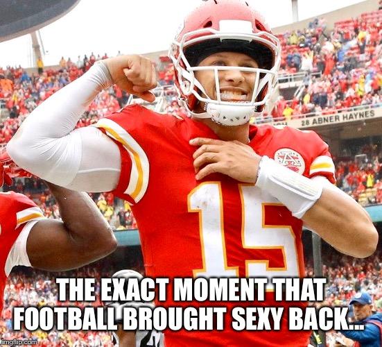 Mahomes Sexy QB |  THE EXACT MOMENT THAT FOOTBALL BROUGHT SEXY BACK... | image tagged in nfl football,kansas city chiefs,sexy,quarterback,we are number one | made w/ Imgflip meme maker