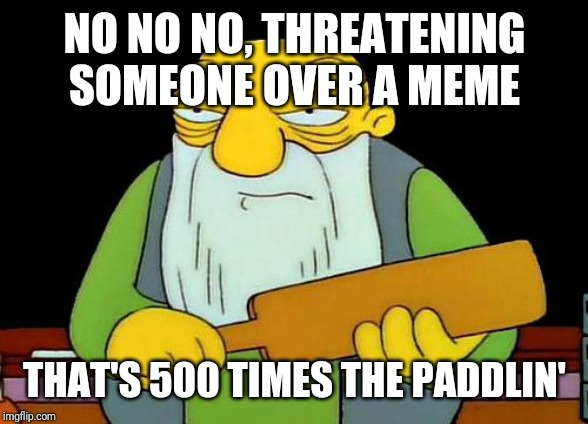 That's a paddlin' | NO NO NO, THREATENING SOMEONE OVER A MEME THAT'S 500 TIMES THE PADDLIN' | image tagged in memes,that's a paddlin',savage memes,funny memes,funny | made w/ Imgflip meme maker