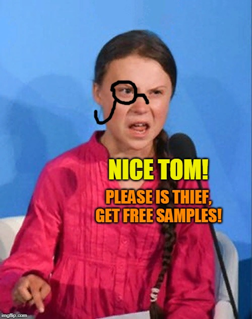 Greta Thunberg how dare you | NICE TOM! PLEASE IS THIEF, GET FREE SAMPLES! | image tagged in greta thunberg how dare you | made w/ Imgflip meme maker