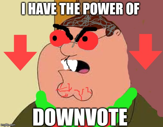 Family Guy Peter |  I HAVE THE POWER OF; DOWNVOTE | image tagged in memes,family guy peter | made w/ Imgflip meme maker
