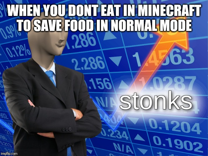 stonks | WHEN YOU DONT EAT IN MINECRAFT TO SAVE FOOD IN NORMAL MODE | image tagged in stonks | made w/ Imgflip meme maker