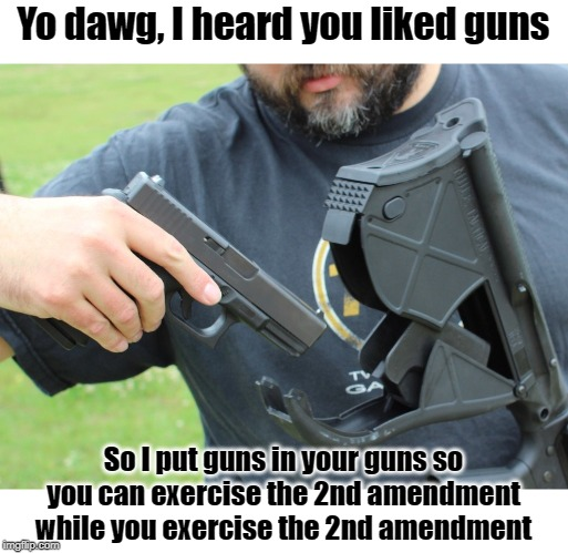 Guns on guns on guns | Yo dawg, I heard you liked guns So I put guns in your guns so you can exercise the 2nd amendment while you exercise the 2nd amendment | image tagged in yo dawg heard you,yo dawg | made w/ Imgflip meme maker
